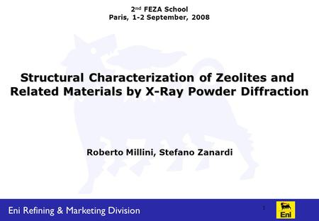 Eni Refining & Marketing Division 1 2 nd FEZA School Paris, 1-2 September, 2008 Structural Characterization of Zeolites <strong>and</strong> Related Materials by X-Ray.