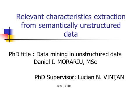 Relevant characteristics extraction from semantically unstructured data PhD title : Data mining in unstructured data Daniel I. MORARIU, MSc PhD Supervisor: