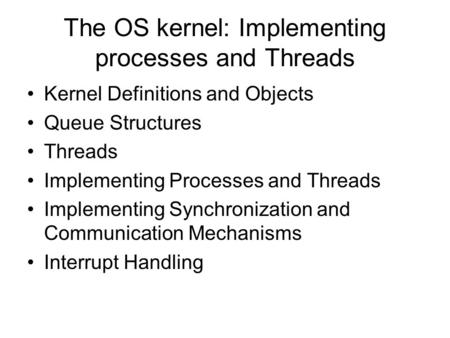 The OS kernel: Implementing processes and Threads Kernel Definitions and Objects Queue Structures Threads Implementing Processes and Threads Implementing.