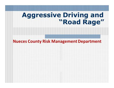 "Aggressive Driving and ""Road Rage"" Nueces County Risk Management Department."
