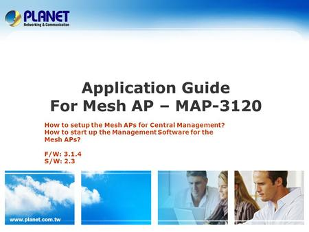 Www.planet.com.tw Application Guide For Mesh AP – MAP-3120 How to setup the Mesh APs for Central Management? How to start up the Management Software for.