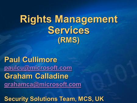 Rights Management Services (RMS) Paul Cullimore Graham Calladine Security Solutions Team, MCS, UK.