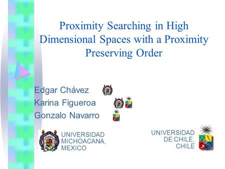 Proximity Searching in High Dimensional Spaces with a Proximity Preserving Order Edgar Chávez Karina Figueroa Gonzalo Navarro UNIVERSIDAD MICHOACANA, MEXICO.