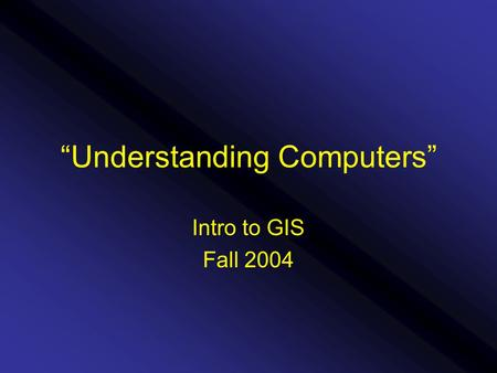 """Understanding Computers"" Intro to GIS Fall 2004."