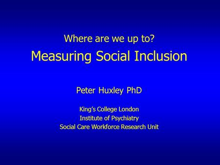 Where are we up to? Measuring Social Inclusion Peter Huxley PhD King's College London Institute of Psychiatry Social Care Workforce Research Unit.