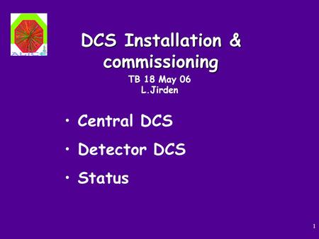 1 DCS Installation & commissioning TB 18 May 06 L.Jirden Central DCS Detector DCS Status.