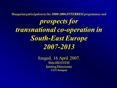 1 Hungarian participation in the 2000-2006 INTERREG programmes and prospects for transnational co-operation in South-East Europe 2007-2013 Szeged, 16 April.