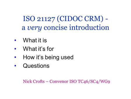 ISO 21127 (CIDOC CRM) - a very concise introduction What it is What it's for How it's being used Questions Nick Crofts – Convenor ISO TC46/SC4/WG9.