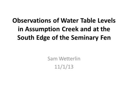Observations of Water Table Levels in Assumption Creek and at the South Edge of the Seminary Fen Sam Wetterlin 11/1/13.