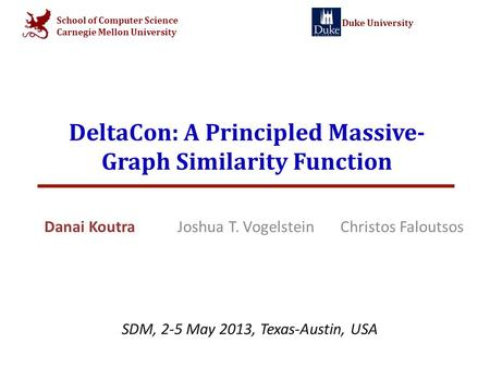 School of Computer Science Carnegie Mellon University Duke University DeltaCon: A Principled Massive- Graph Similarity Function Danai Koutra Joshua T.