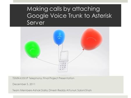 Making calls by attaching Google Voice Trunk to Asterisk Server TSMN 6350 IP Telephony: Final Project Presentation December 5, 2011 Team Members-Ashok.