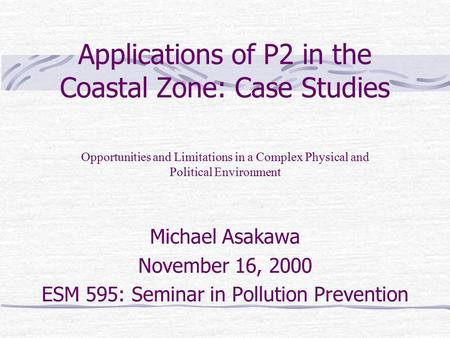 Applications of P2 in the Coastal Zone: Case Studies Michael Asakawa November 16, 2000 ESM 595: Seminar in Pollution Prevention Opportunities and Limitations.
