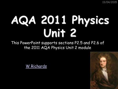 11/04/2017 11/04/2017 AQA 2011 Physics Unit 2 This PowerPoint supports sections P2.5 and P2.6 of the 2011 AQA Physics Unit 2 module W Richards.