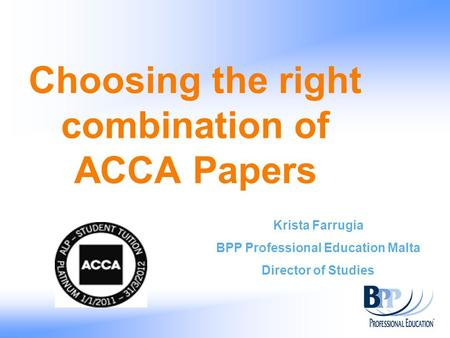 Choosing the right combination of ACCA Papers Krista Farrugia BPP Professional Education Malta Director of Studies.