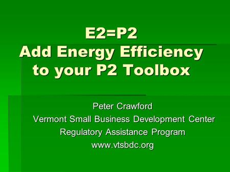 E2=P2 Add Energy Efficiency to your P2 Toolbox Peter Crawford Vermont Small Business Development Center Vermont Small Business Development Center Regulatory.