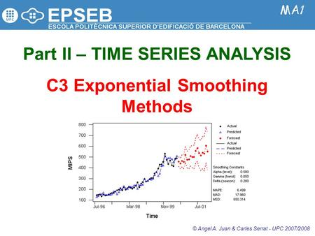 Part II – TIME SERIES ANALYSIS C3 Exponential Smoothing Methods © Angel A. Juan & Carles Serrat - UPC 2007/2008.