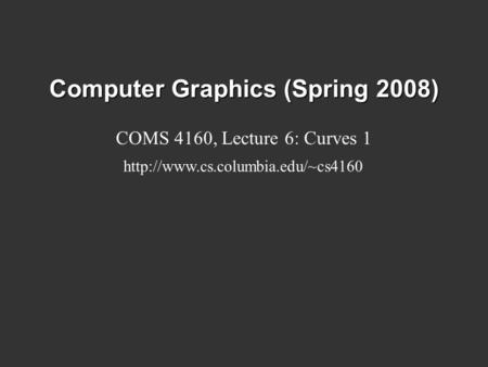 Computer Graphics (Spring 2008) COMS 4160, Lecture 6: Curves 1