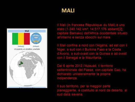 MALI Il Mali (in francese République du Mali) è uno stato (1.240.142 km², 14.517.176 abitanti[2]; capitale Bamako) dell'Africa occidentale situato all'interno.