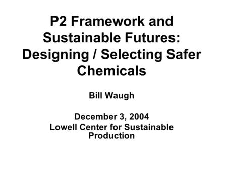 P2 Framework and Sustainable Futures: Designing / Selecting Safer Chemicals Bill Waugh December 3, 2004 Lowell Center for Sustainable Production.