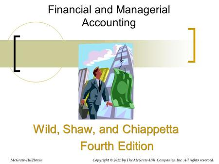 Financial and Managerial Accounting Wild, Shaw, and Chiappetta Fourth Edition Wild, Shaw, and Chiappetta Fourth Edition McGraw-Hill/Irwin Copyright © 2011.
