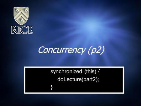 Concurrency (p2) synchronized (this) { doLecture(part2); } synchronized (this) { doLecture(part2); }