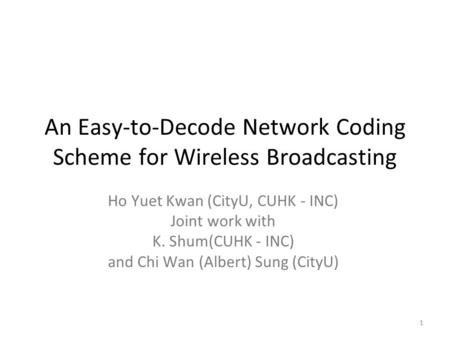 1 An Easy-to-Decode Network Coding Scheme for Wireless Broadcasting Ho Yuet Kwan (CityU, CUHK - INC) Joint work with K. Shum(CUHK - INC) and Chi Wan (Albert)