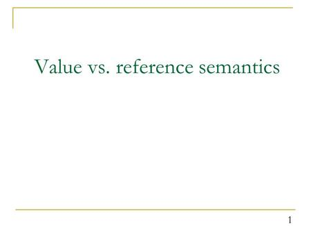 1 Value vs. reference semantics. Recall: Value semantics value semantics: Behavior where variables are copied when assigned to each other or passed as.