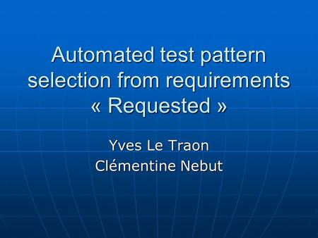 Automated test pattern selection from requirements « Requested » Yves Le Traon Clémentine Nebut.