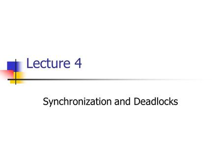 Lecture 4 Synchronization and Deadlocks. Lecture Highlights  Introduction to Process Synchronization and Deadlock Handling  Synchronization Methods.
