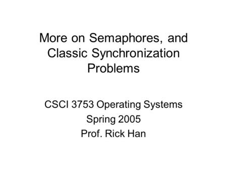 More on Semaphores, and Classic Synchronization Problems CSCI 3753 Operating Systems Spring 2005 Prof. Rick Han.