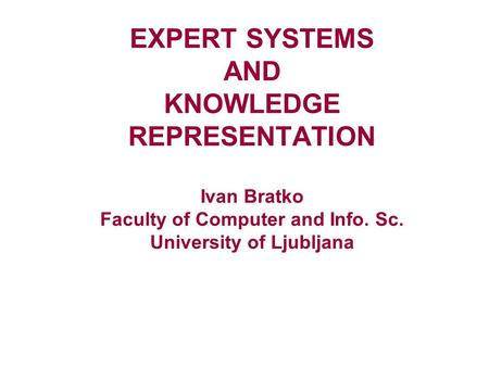 EXPERT SYSTEMS AND KNOWLEDGE REPRESENTATION Ivan Bratko Faculty of Computer and Info. Sc. University of Ljubljana.
