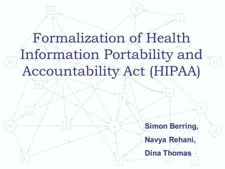 Formalization of Health Information Portability and Accountability Act (HIPAA) Simon Berring, Navya Rehani, Dina Thomas.