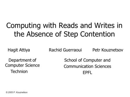 © 2005 P. Kouznetsov Computing with Reads and Writes in the Absence of Step Contention Hagit Attiya Rachid Guerraoui Petr Kouznetsov School of Computer.