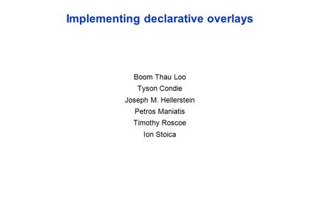 Implementing declarative overlays Boom Thau Loo Tyson Condie Joseph M. Hellerstein Petros Maniatis Timothy Roscoe Ion Stoica.