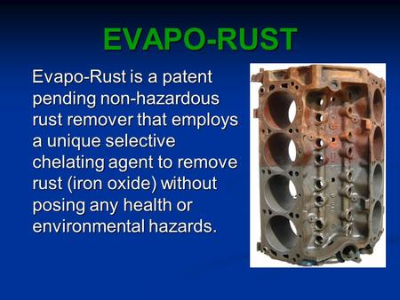 EVAPO-RUST Evapo-Rust is a patent pending non-hazardous rust remover that employs a unique selective chelating agent to remove rust (iron oxide) without.
