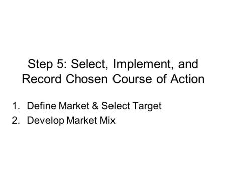 Step 5: Select, Implement, and Record Chosen Course of Action 1.Define Market & Select Target 2.Develop Market Mix.