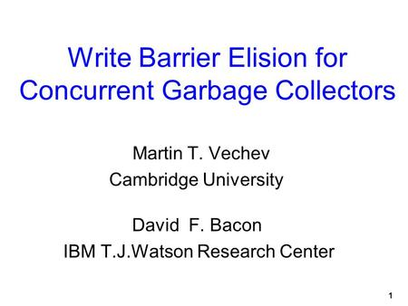 1 Write Barrier Elision for Concurrent Garbage Collectors Martin T. Vechev Cambridge University David F. Bacon IBM T.J.Watson Research Center.