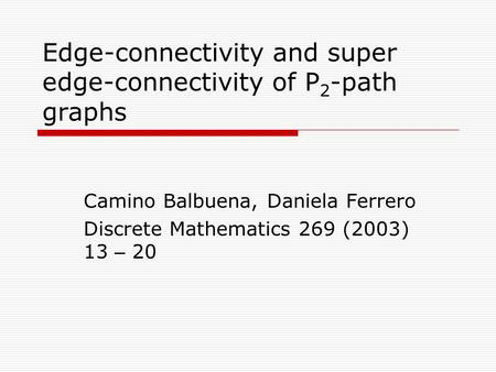 Edge-connectivity and super edge-connectivity of P 2 -path graphs Camino Balbuena, Daniela Ferrero Discrete Mathematics 269 (2003) 13 – 20.