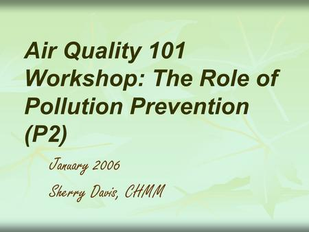 Air Quality 101 Workshop: The Role of Pollution Prevention (P2) January 2006 Sherry Davis, CHMM.