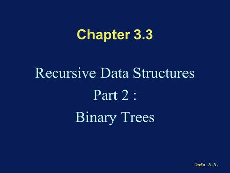 Info 3.3. Chapter 3.3 Recursive Data Structures Part 2 : Binary Trees.