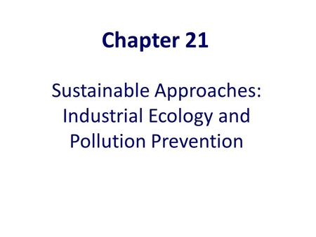 Sustainable Approaches: Industrial Ecology and Pollution Prevention Chapter 21.