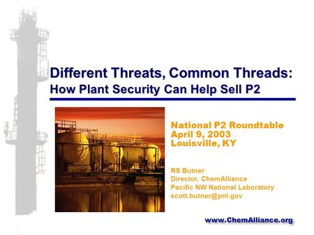 Different Threats, Common Threads: How Plant Security Can Help Sell P2 National P2 Roundtable April 9, 2003 Louisville, KY RS Butner Director, ChemAlliance.