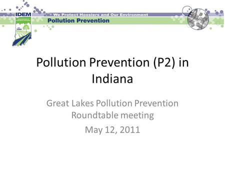 Pollution Prevention (P2) in Indiana Great Lakes Pollution Prevention Roundtable meeting May 12, 2011.
