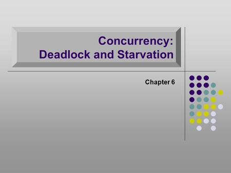Concurrency: Deadlock and Starvation Chapter 6. Deadlock Permanent blocking of a set of processes that either compete for system resources or communicate.