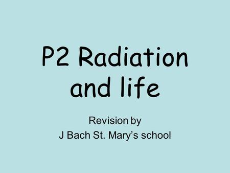 P2 Radiation and life Revision by J Bach St. Mary's school.