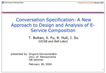 1 University of Pennsylvania Grigoris Karvounarakis February 2004 Conversation Specification: A New Approach to Design and Analysis of E- Service Composition.