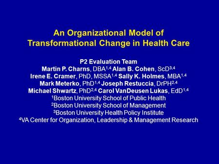 An Organizational Model of Transformational Change in Health Care P2 Evaluation Team Martin P. Charns, DBA 1,4 Alan B. Cohen, ScD 3,4 Irene E. Cramer,
