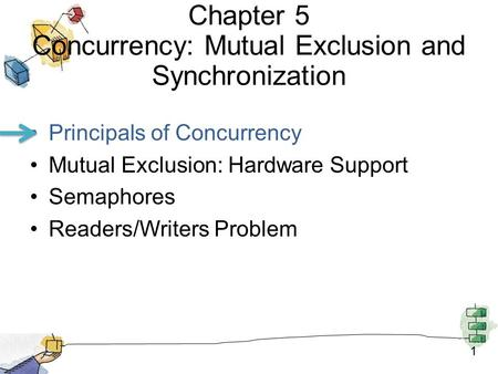 1 Chapter 5 Concurrency: Mutual Exclusion and Synchronization Principals of Concurrency Mutual Exclusion: Hardware Support Semaphores Readers/Writers Problem.
