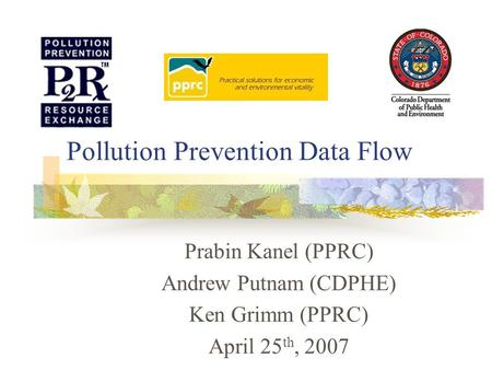Pollution Prevention Data Flow Prabin Kanel (PPRC) Andrew Putnam (CDPHE) Ken Grimm (PPRC) April 25 th, 2007.