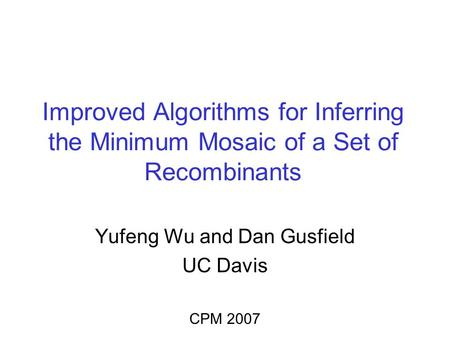 Improved Algorithms for Inferring the Minimum Mosaic of a Set of Recombinants Yufeng Wu and Dan Gusfield UC Davis CPM 2007.